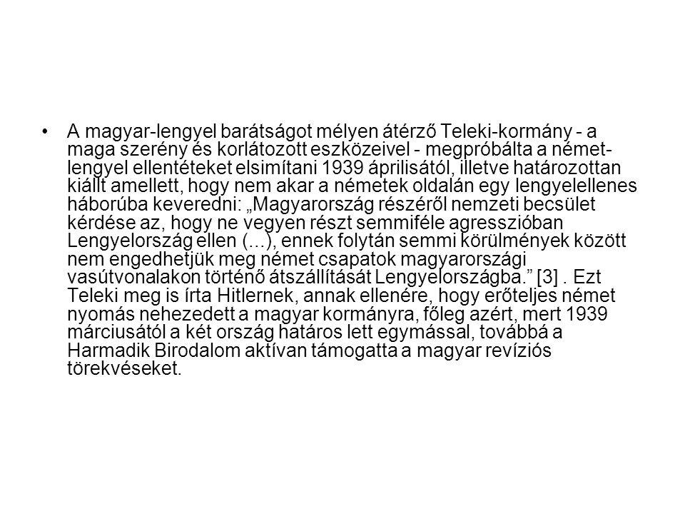 """A magyar-lengyel barátságot mélyen átérző Teleki-kormány - a maga szerény és korlátozott eszközeivel - megpróbálta a német-lengyel ellentéteket elsimítani 1939 áprilisától, illetve határozottan kiállt amellett, hogy nem akar a németek oldalán egy lengyelellenes háborúba keveredni: """"Magyarország részéről nemzeti becsület kérdése az, hogy ne vegyen részt semmiféle agresszióban Lengyelország ellen (...), ennek folytán semmi körülmények között nem engedhetjük meg német csapatok magyarországi vasútvonalakon történő átszállítását Lengyelországba. [3] ."""